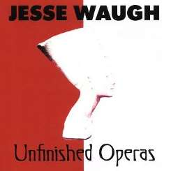 Unfinished Operas - Jesse Waugh